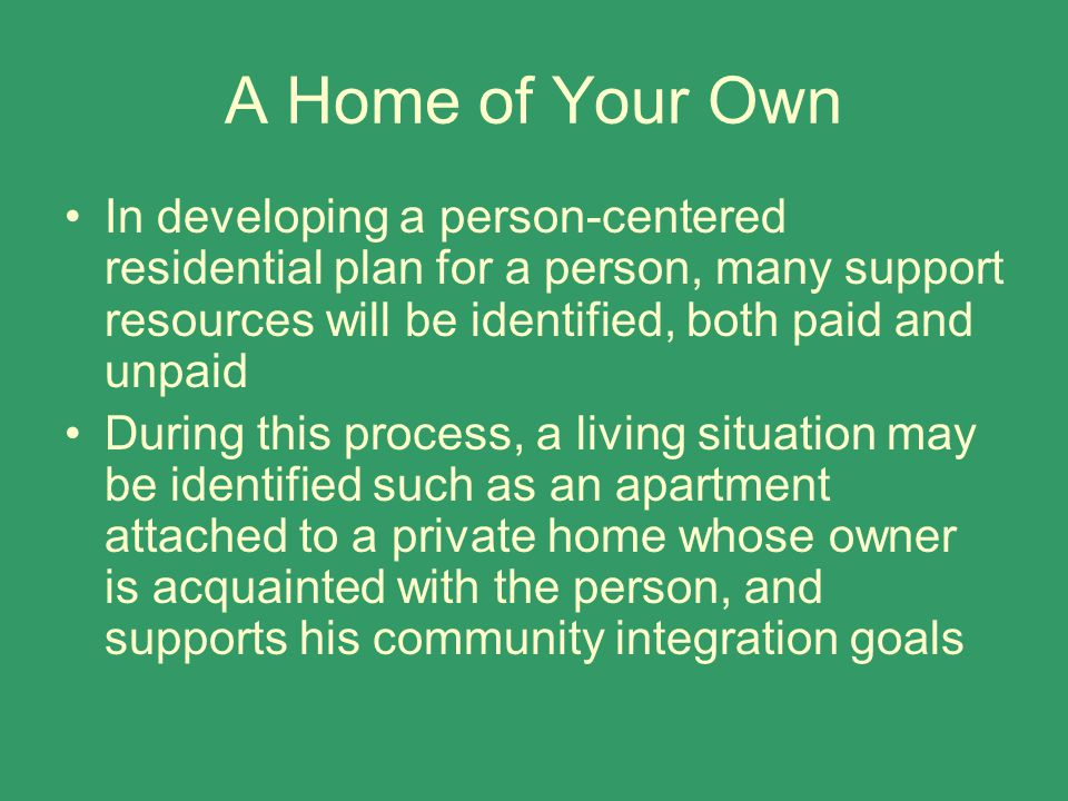 A Home of Your Own In developing a person-centered residential plan for a person, many support resources will be identified, both paid and unpaid Duri