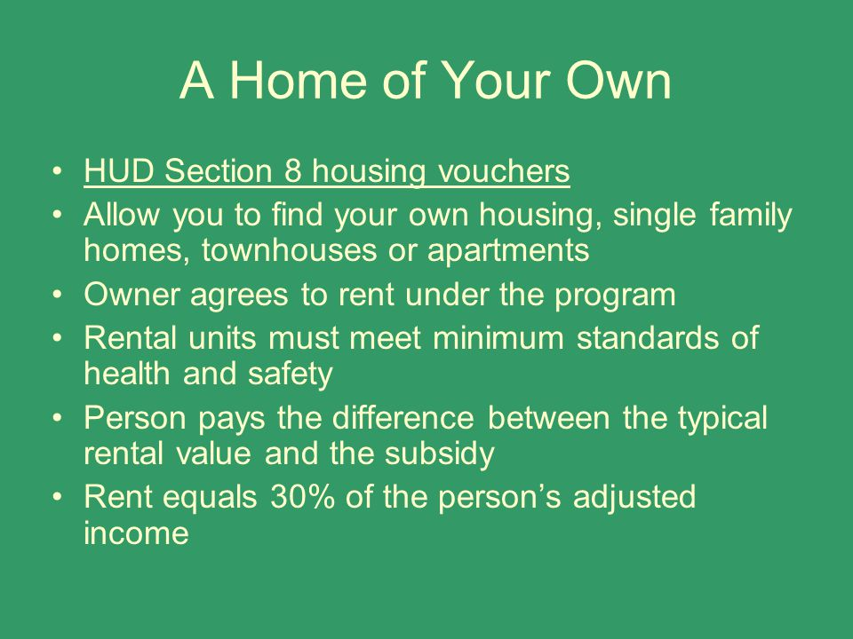 A Home of Your Own HUD Section 8 housing vouchers Allow you to find your own housing, single family homes, townhouses or apartments Owner agrees to re
