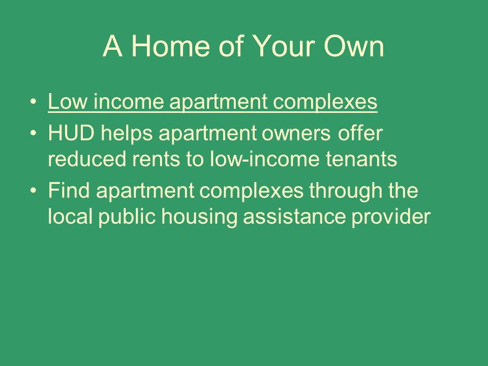 A Home of Your Own Low income apartment complexes HUD helps apartment owners offer reduced rents to low-income tenants Find apartment complexes through the local public housing assistance provider