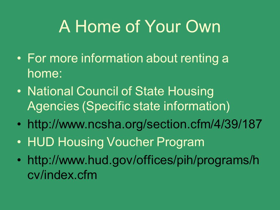 A Home of Your Own For more information about renting a home: National Council of State Housing Agencies (Specific state information) http://www.ncsha