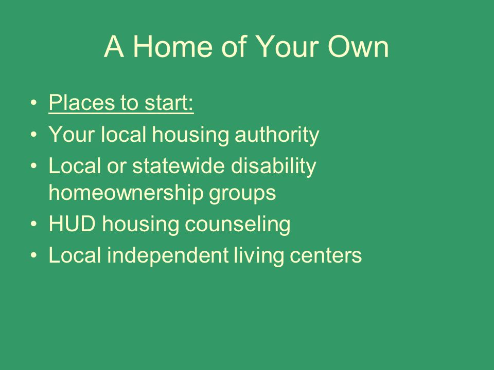 A Home of Your Own Places to start: Your local housing authority Local or statewide disability homeownership groups HUD housing counseling Local independent living centers