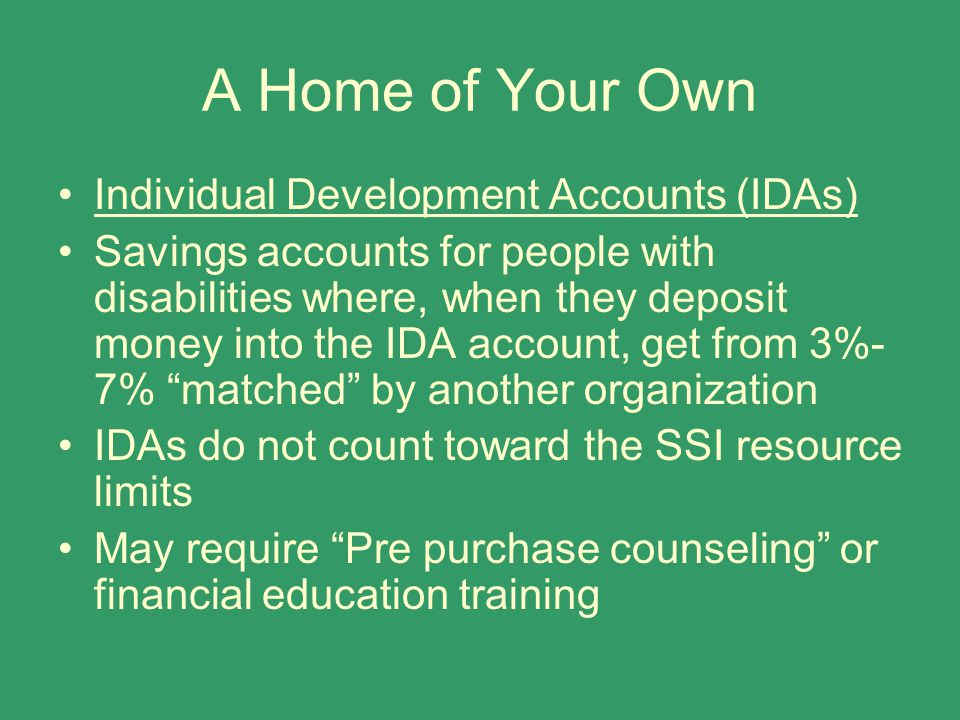 A Home of Your Own Individual Development Accounts (IDAs) Savings accounts for people with disabilities where, when they deposit money into the IDA ac