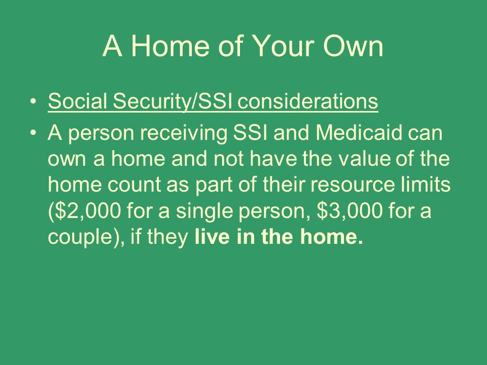 A Home of Your Own Social Security/SSI considerations A person receiving SSI and Medicaid can own a home and not have the value of the home count as p