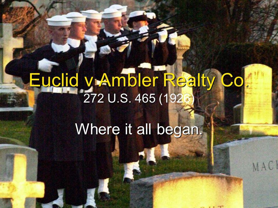 Euclid v Ambler Realty Co. 272 U.S. 465 Euclid v Ambler Realty Co. 272 U.S. 465 (1926) Where it all began.