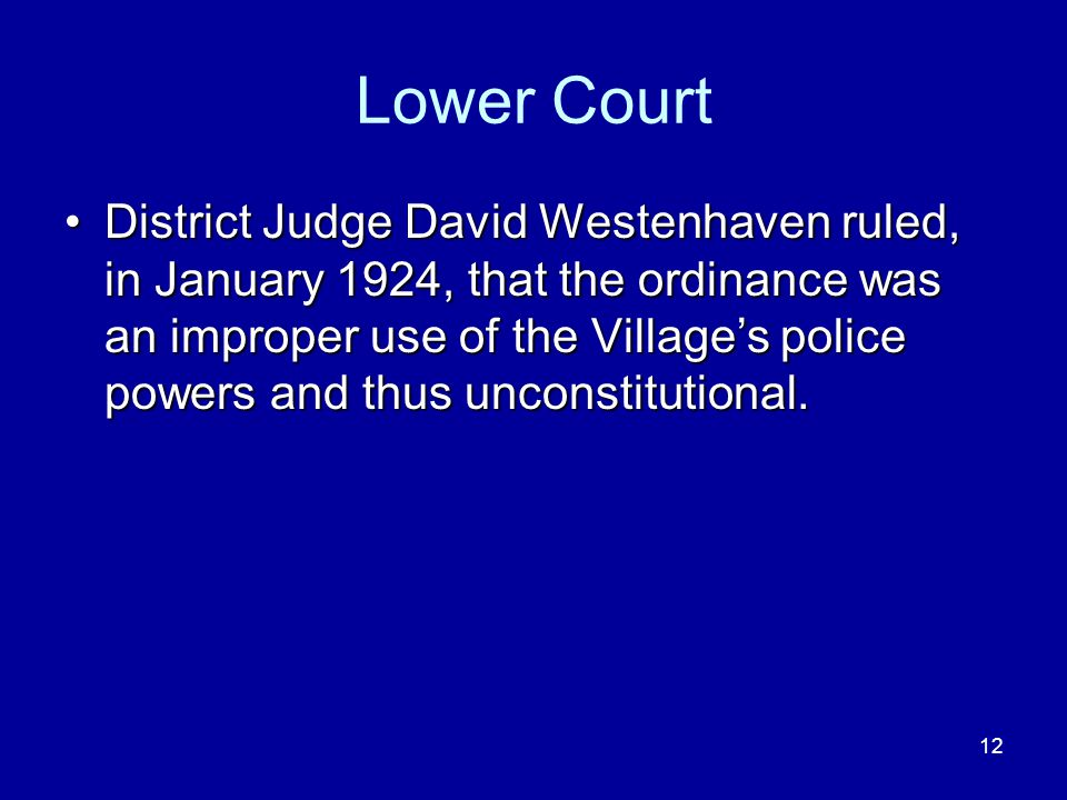 12 Lower Court District Judge David Westenhaven ruled, in January 1924, that the ordinance was an improper use of the Villages police powers and thus unconstitutional.District Judge David Westenhaven ruled, in January 1924, that the ordinance was an improper use of the Villages police powers and thus unconstitutional.