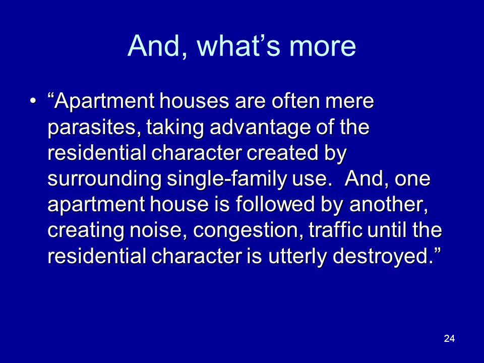 24 And, whats more Apartment houses are often mere parasites, taking advantage of the residential character created by surrounding single-family use.
