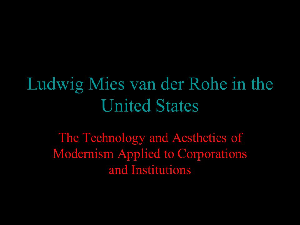 Ludwig Mies van der Rohe in the United States The Technology and Aesthetics of Modernism Applied to Corporations and Institutions
