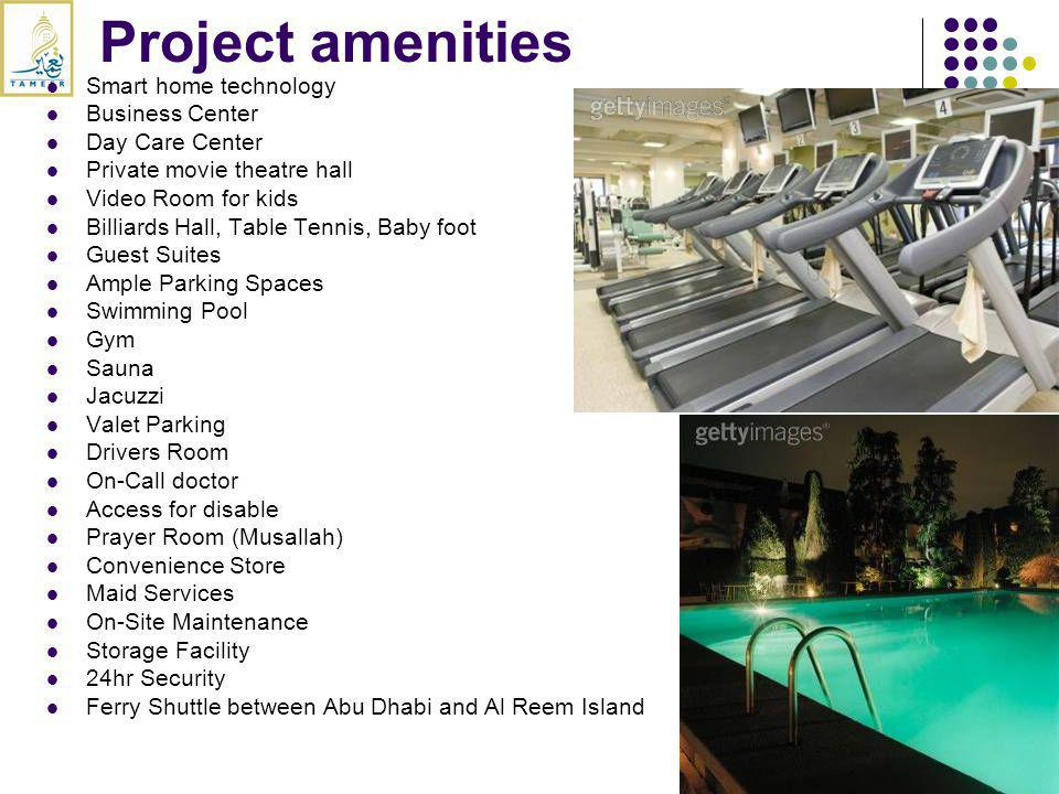 Project amenities Smart home technology Business Center Day Care Center Private movie theatre hall Video Room for kids Billiards Hall, Table Tennis, Baby foot Guest Suites Ample Parking Spaces Swimming Pool Gym Sauna Jacuzzi Valet Parking Drivers Room On-Call doctor Access for disable Prayer Room (Musallah) Convenience Store Maid Services On-Site Maintenance Storage Facility 24hr Security Ferry Shuttle between Abu Dhabi and Al Reem Island