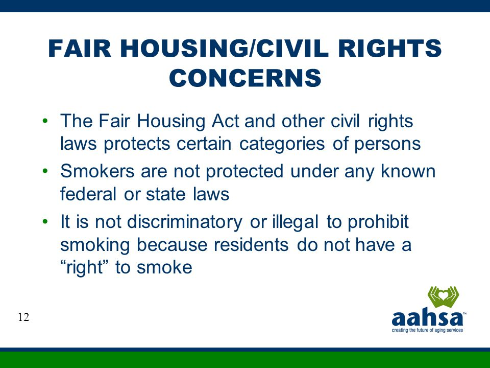 FAIR HOUSING/CIVIL RIGHTS CONCERNS The Fair Housing Act and other civil rights laws protects certain categories of persons Smokers are not protected u