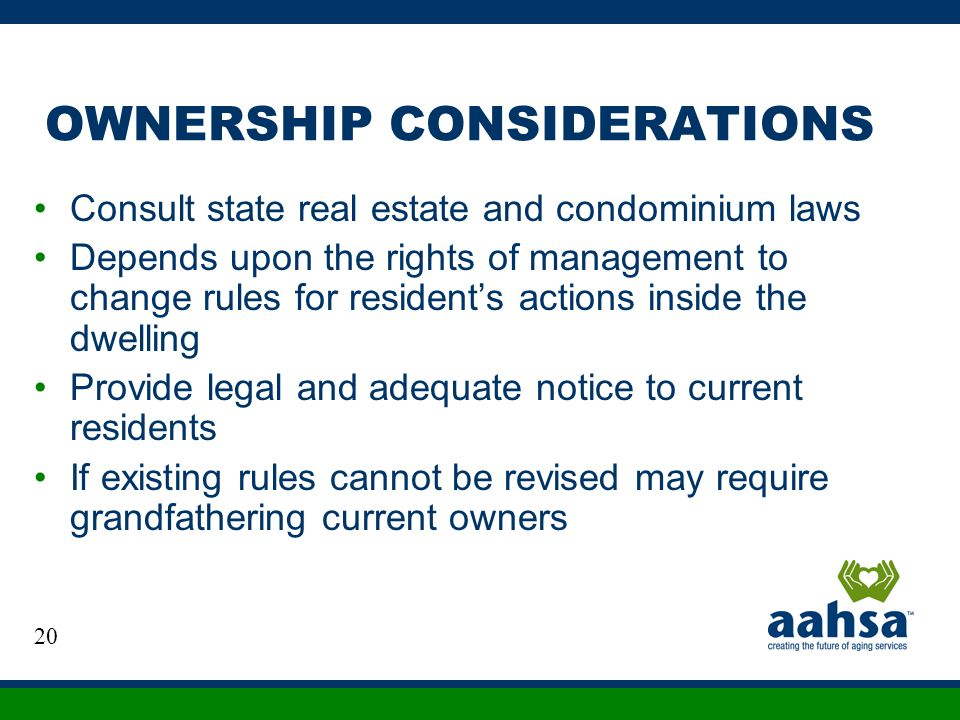 OWNERSHIP CONSIDERATIONS Consult state real estate and condominium laws Depends upon the rights of management to change rules for residents actions in