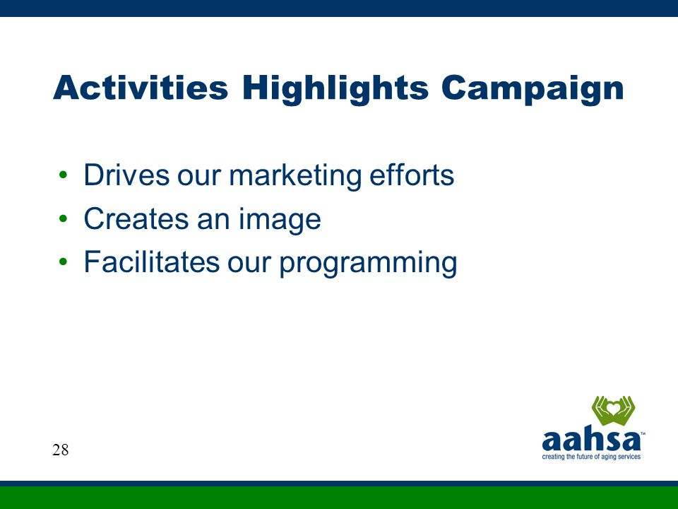 Activities Highlights Campaign Drives our marketing efforts Creates an image Facilitates our programming 28