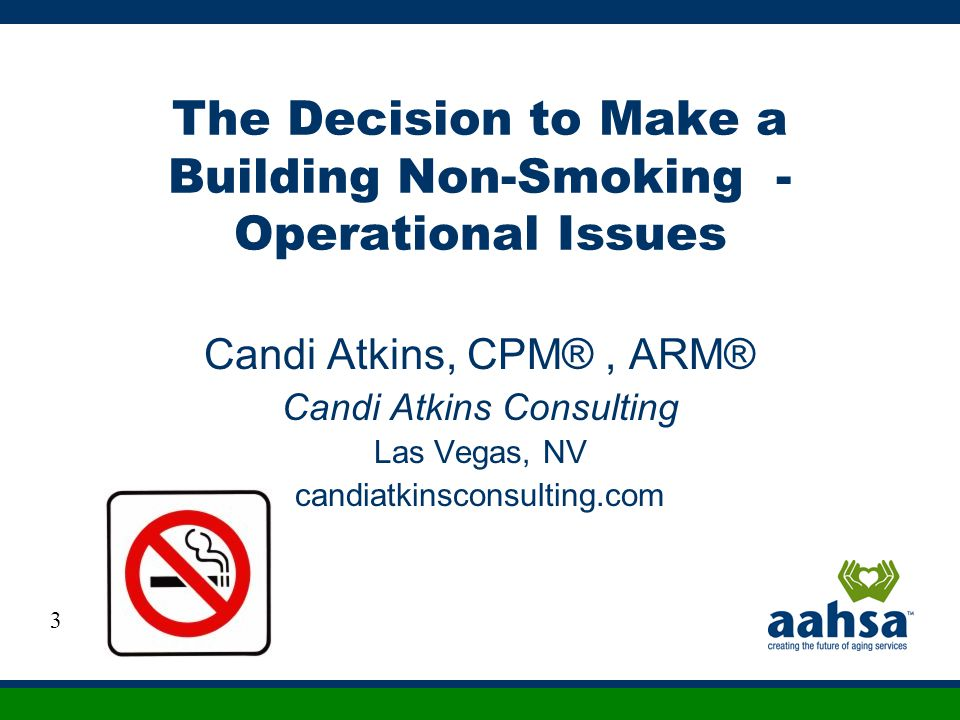 The Decision to Make a Building Non-Smoking - Operational Issues Candi Atkins, CPM®, ARM® Candi Atkins Consulting Las Vegas, NV candiatkinsconsulting.