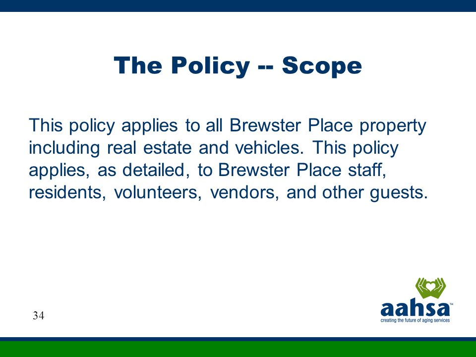 The Policy -- Scope This policy applies to all Brewster Place property including real estate and vehicles. This policy applies, as detailed, to Brewst