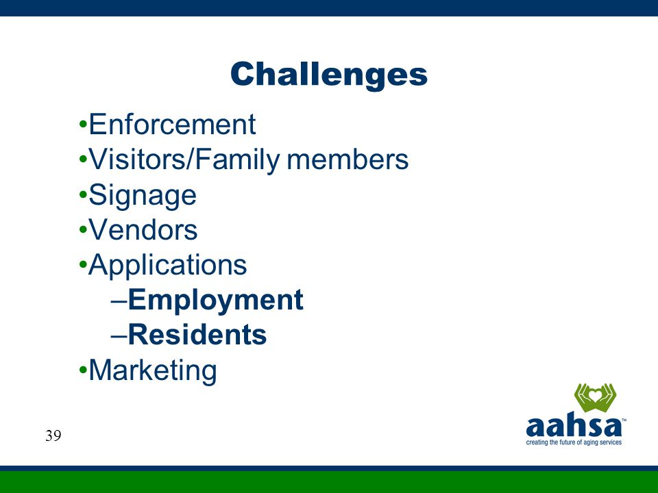 Challenges Enforcement Visitors/Family members Signage Vendors Applications –Employment –Residents Marketing 39