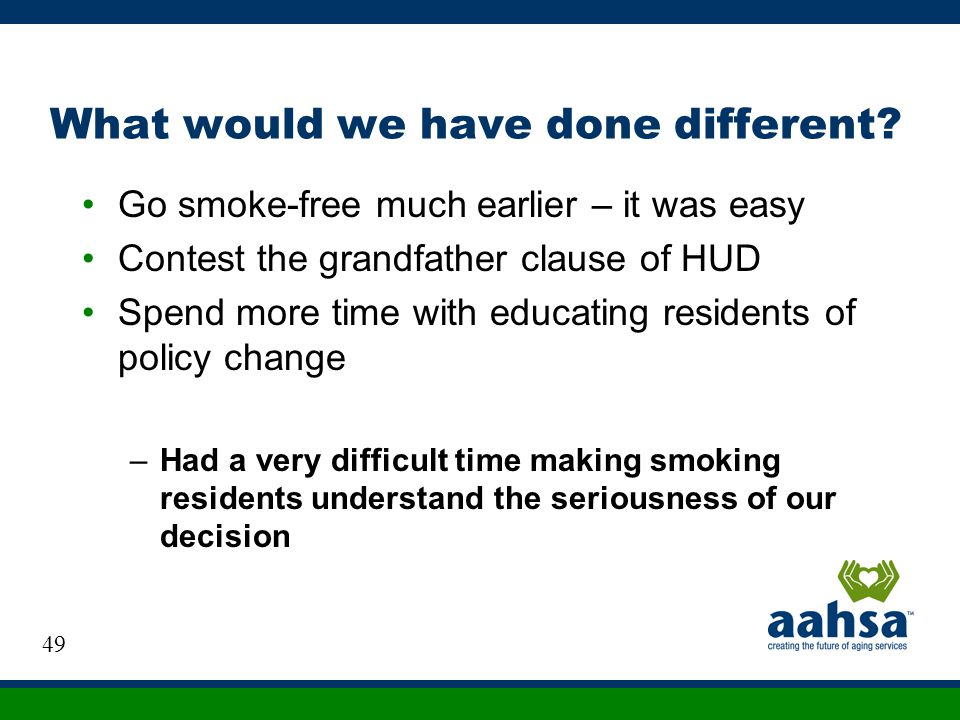 What would we have done different? Go smoke-free much earlier – it was easy Contest the grandfather clause of HUD Spend more time with educating resid