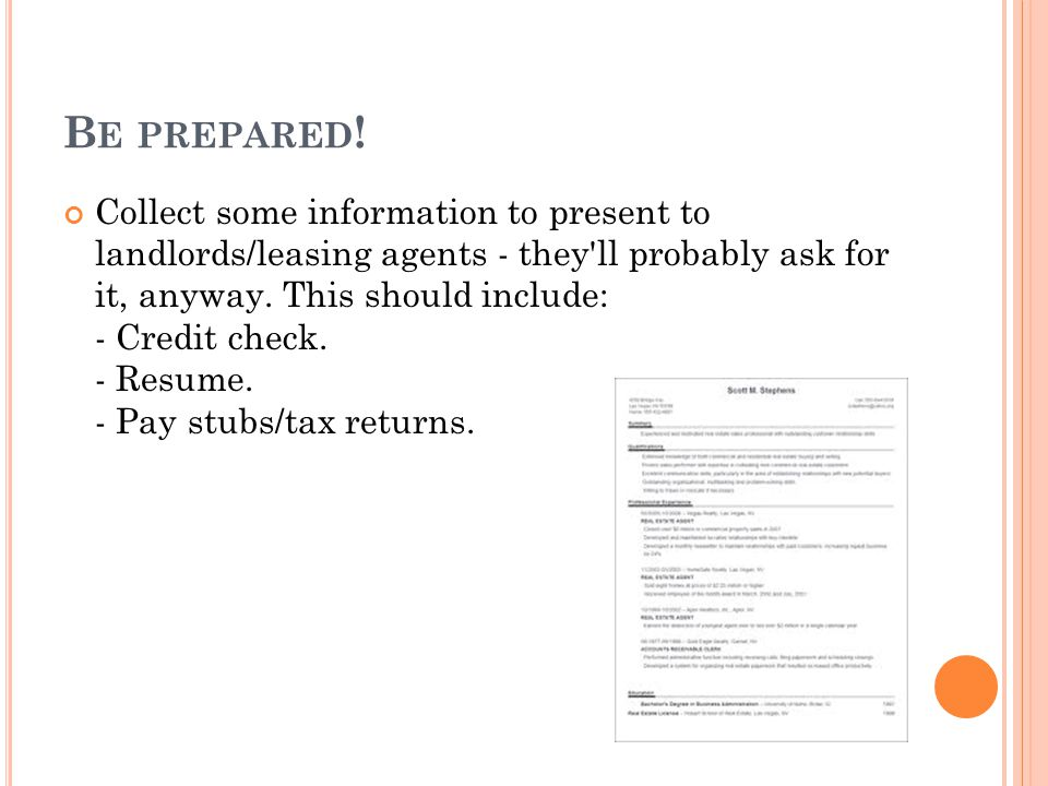 B E PREPARED ! Collect some information to present to landlords/leasing agents - they'll probably ask for it, anyway. This should include: - Credit ch