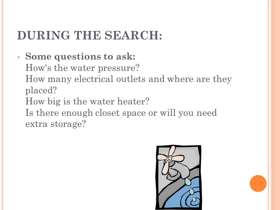 DURING THE SEARCH: Some questions to ask: How s the water pressure.