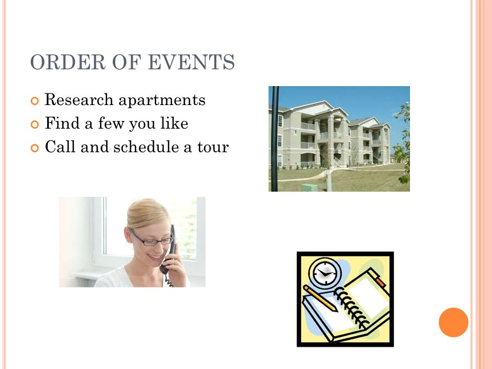 ORDER OF EVENTS Research apartments Find a few you like Call and schedule a tour