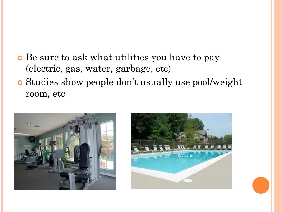 Be sure to ask what utilities you have to pay (electric, gas, water, garbage, etc) Studies show people dont usually use pool/weight room, etc