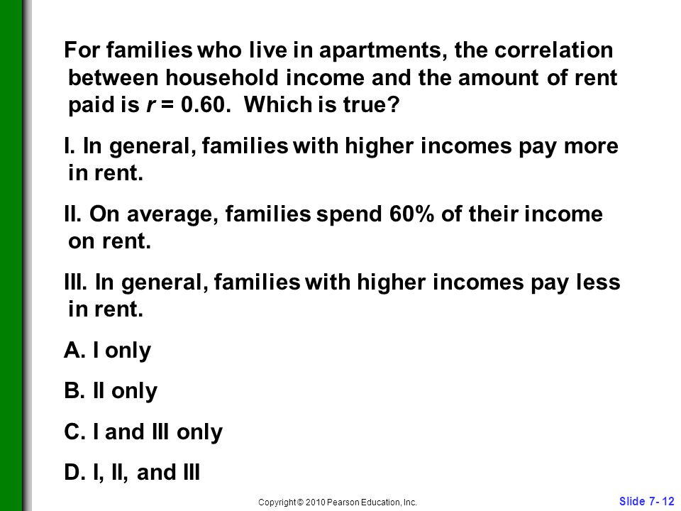 Slide 7- 12 Copyright © 2010 Pearson Education, Inc. For families who live in apartments, the correlation between household income and the amount of r