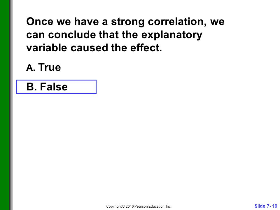 Slide 7- 19 Copyright © 2010 Pearson Education, Inc. Once we have a strong correlation, we can conclude that the explanatory variable caused the effec