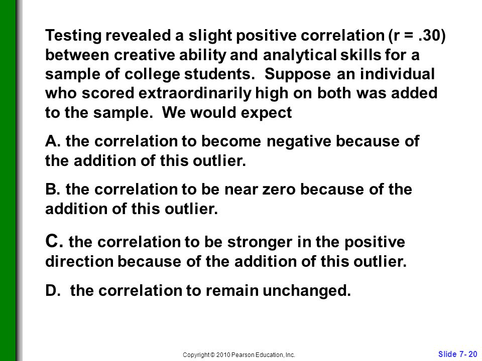 Slide 7- 20 Copyright © 2010 Pearson Education, Inc. Testing revealed a slight positive correlation (r =.30) between creative ability and analytical s