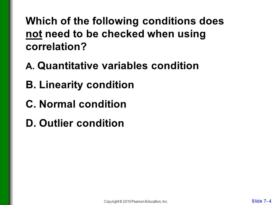 Slide 7- 4 Copyright © 2010 Pearson Education, Inc. Which of the following conditions does not need to be checked when using correlation? A. Quantitat