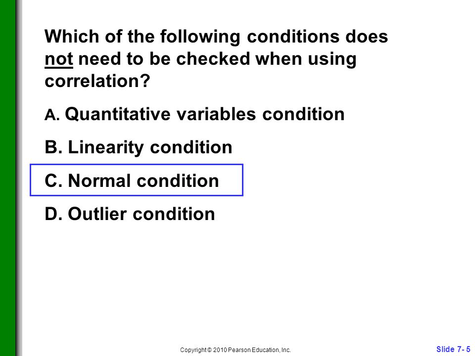 Slide 7- 5 Copyright © 2010 Pearson Education, Inc. Which of the following conditions does not need to be checked when using correlation? A. Quantitat