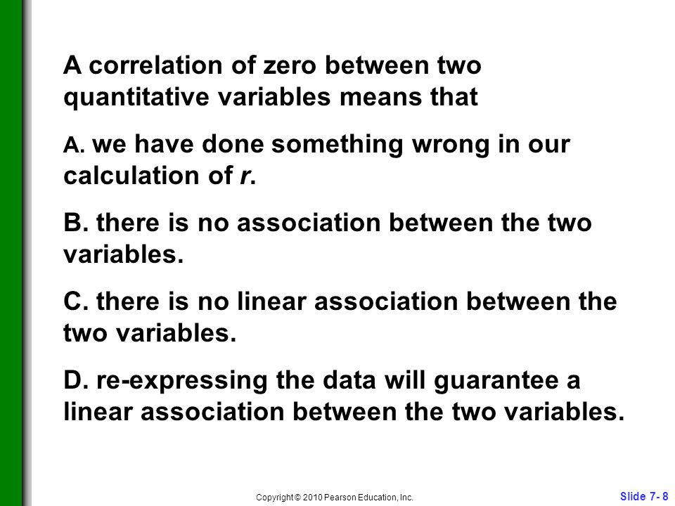 Slide 7- 8 Copyright © 2010 Pearson Education, Inc. A correlation of zero between two quantitative variables means that A. we have done something wron