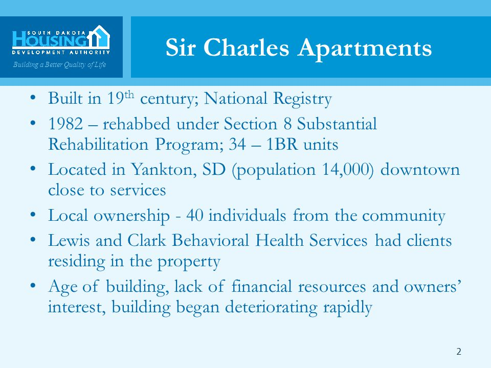 Building a Better Quality of Life Sir Charles Apartments Built in 19 th century; National Registry 1982 – rehabbed under Section 8 Substantial Rehabilitation Program; 34 – 1BR units Located in Yankton, SD (population 14,000) downtown close to services Local ownership - 40 individuals from the community Lewis and Clark Behavioral Health Services had clients residing in the property Age of building, lack of financial resources and owners interest, building began deteriorating rapidly 2