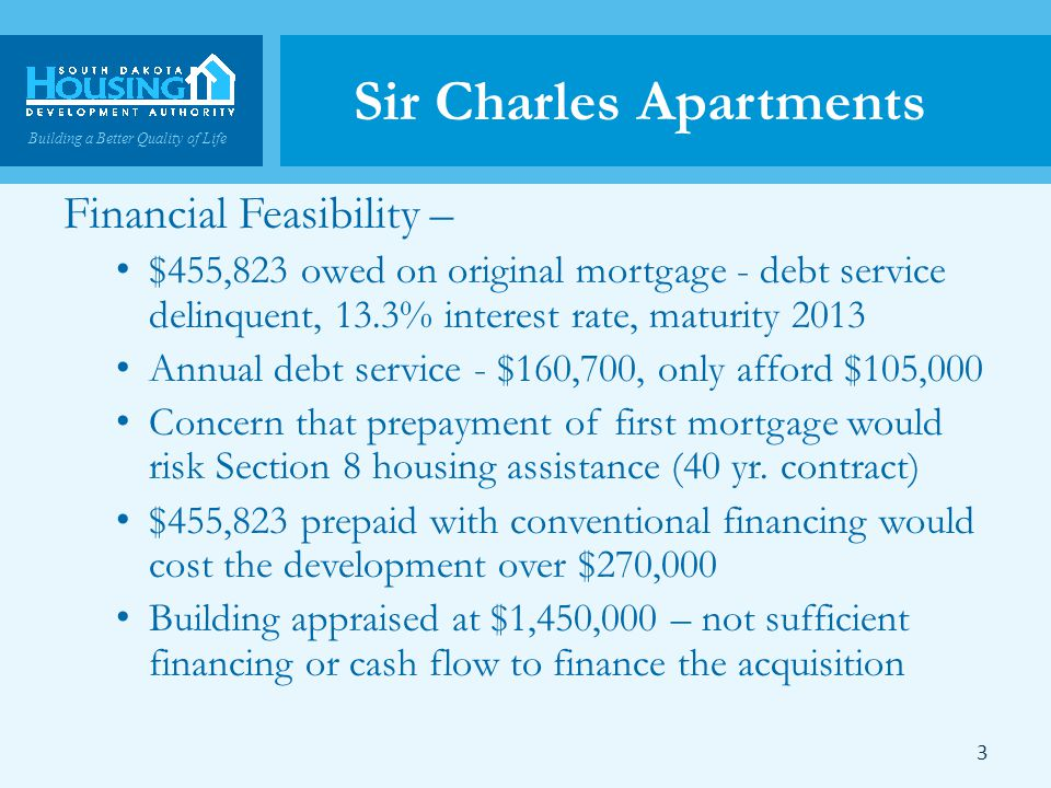 Building a Better Quality of Life Sir Charles Apartments Financial Feasibility – $455,823 owed on original mortgage - debt service delinquent, 13.3% interest rate, maturity 2013 Annual debt service - $160,700, only afford $105,000 Concern that prepayment of first mortgage would risk Section 8 housing assistance (40 yr.