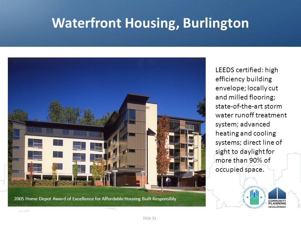 Waterfront Housing, Burlington Slide 31 2005 Home Depot Award of Excellence for Affordable Housing Built Responsibly LEEDS certified: high efficiency building envelope; locally cut and milled flooring; state-of-the-art storm water runoff treatment system; advanced heating and cooling systems; direct line of sight to daylight for more than 90% of occupied space.