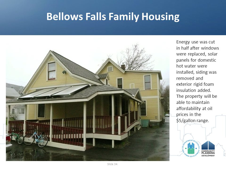 Bellows Falls Family Housing Slide 34 Energy use was cut in half after windows were replaced, solar panels for domestic hot water were installed, siding was removed and exterior rigid foam insulation added.