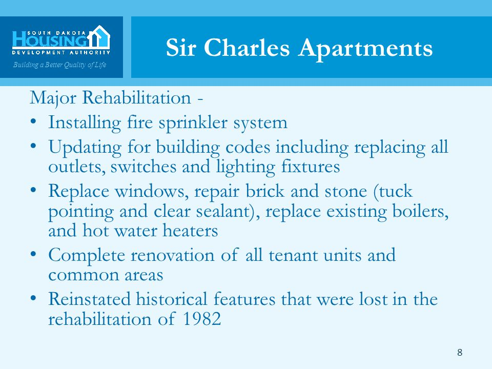 Building a Better Quality of Life Sir Charles Apartments Major Rehabilitation - Installing fire sprinkler system Updating for building codes including replacing all outlets, switches and lighting fixtures Replace windows, repair brick and stone (tuck pointing and clear sealant), replace existing boilers, and hot water heaters Complete renovation of all tenant units and common areas Reinstated historical features that were lost in the rehabilitation of 1982 8