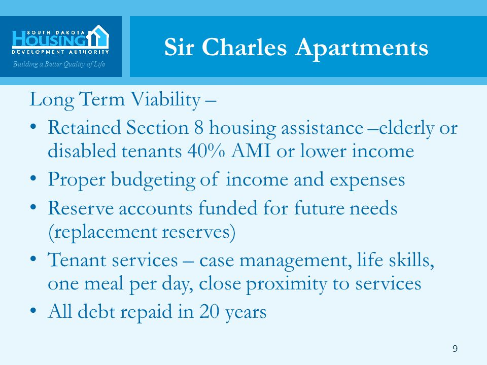 Building a Better Quality of Life Sir Charles Apartments Long Term Viability – Retained Section 8 housing assistance –elderly or disabled tenants 40% AMI or lower income Proper budgeting of income and expenses Reserve accounts funded for future needs (replacement reserves) Tenant services – case management, life skills, one meal per day, close proximity to services All debt repaid in 20 years 9