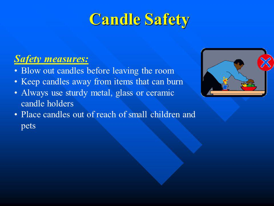 Candle Safety Safety measures: Blow out candles before leaving the room Keep candles away from items that can burn Always use sturdy metal, glass or c