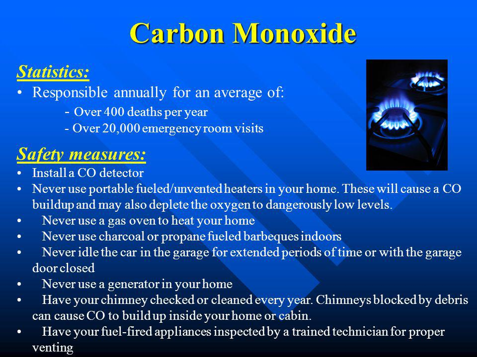 Carbon Monoxide Statistics: Responsible annually for an average of: - Over 400 deaths per year - Over 20,000 emergency room visits Safety measures: In
