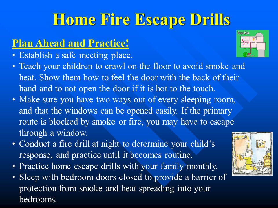 Home Fire Escape Drills Plan Ahead and Practice! Establish a safe meeting place. Teach your children to crawl on the floor to avoid smoke and heat. Sh