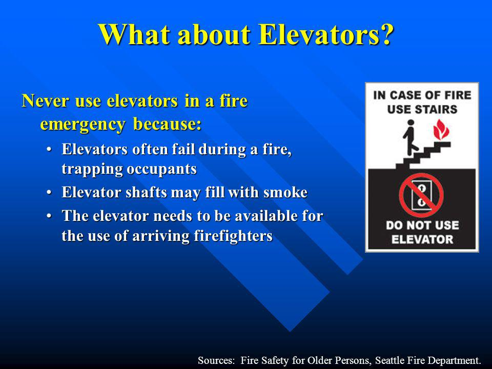 What about Elevators? Never use elevators in a fire emergency because: Elevators often fail during a fire, trapping occupantsElevators often fail duri