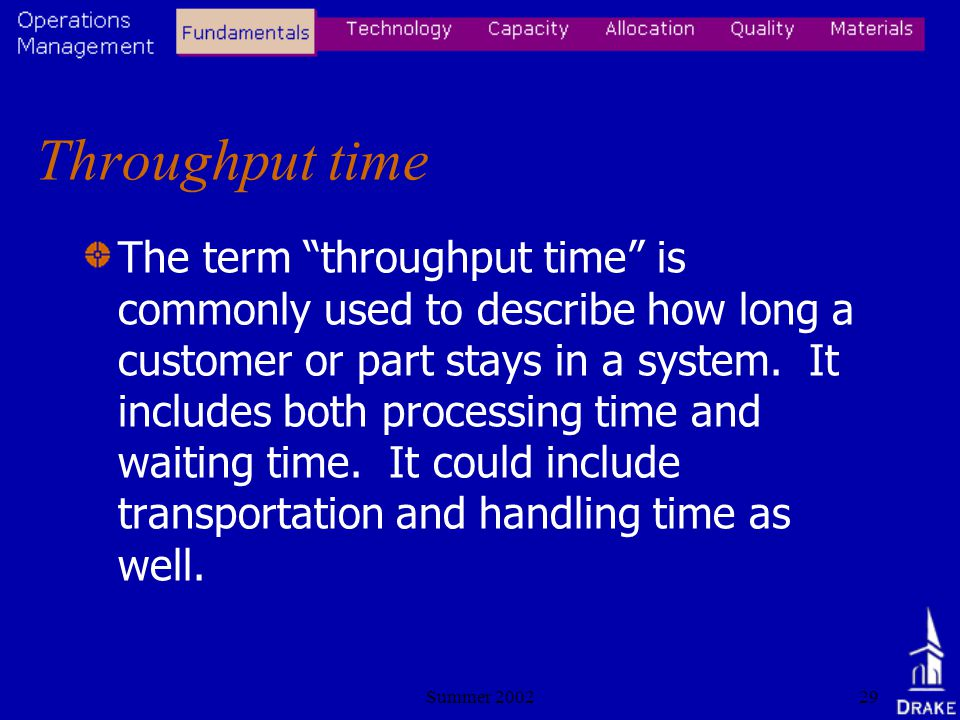 Summer 200229 Throughput time The term throughput time is commonly used to describe how long a customer or part stays in a system.