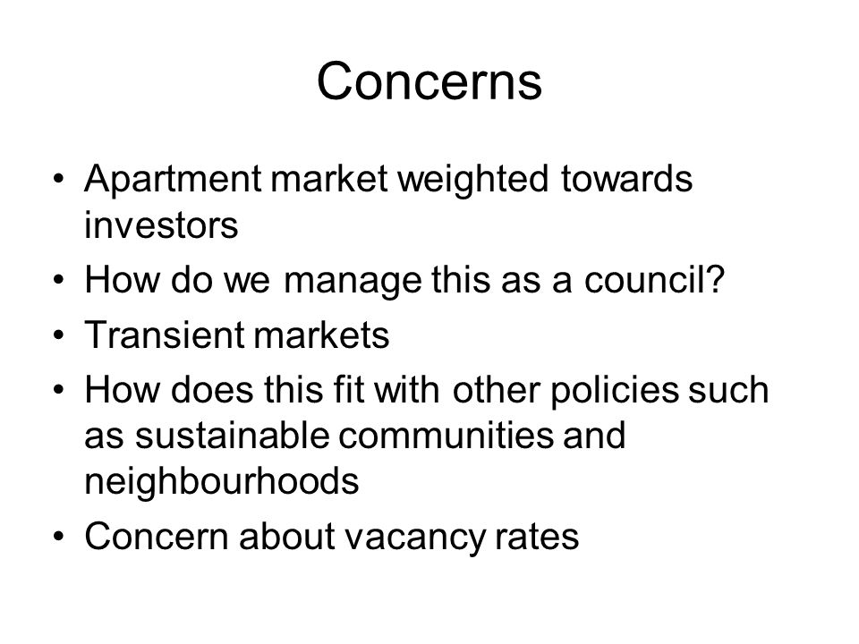 Concerns Apartment market weighted towards investors How do we manage this as a council? Transient markets How does this fit with other policies such