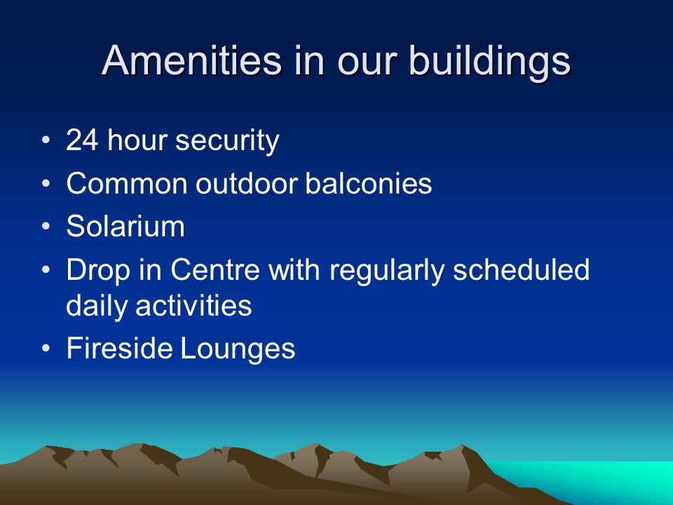 Amenities in our buildings 24 hour security Common outdoor balconies Solarium Drop in Centre with regularly scheduled daily activities Fireside Lounge