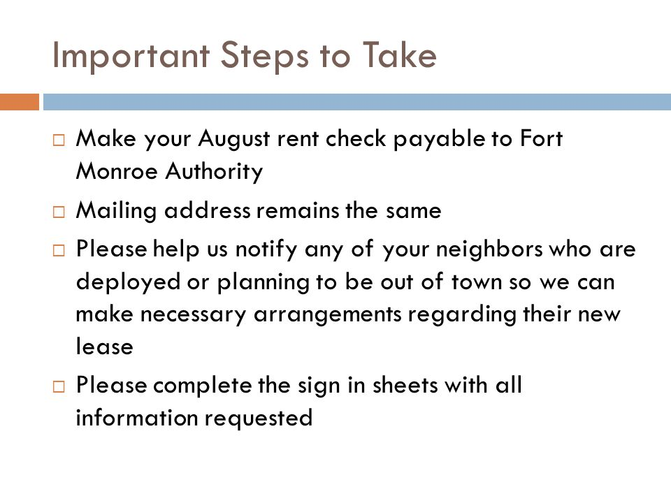 Important Steps to Take Make your August rent check payable to Fort Monroe Authority Mailing address remains the same Please help us notify any of your neighbors who are deployed or planning to be out of town so we can make necessary arrangements regarding their new lease Please complete the sign in sheets with all information requested