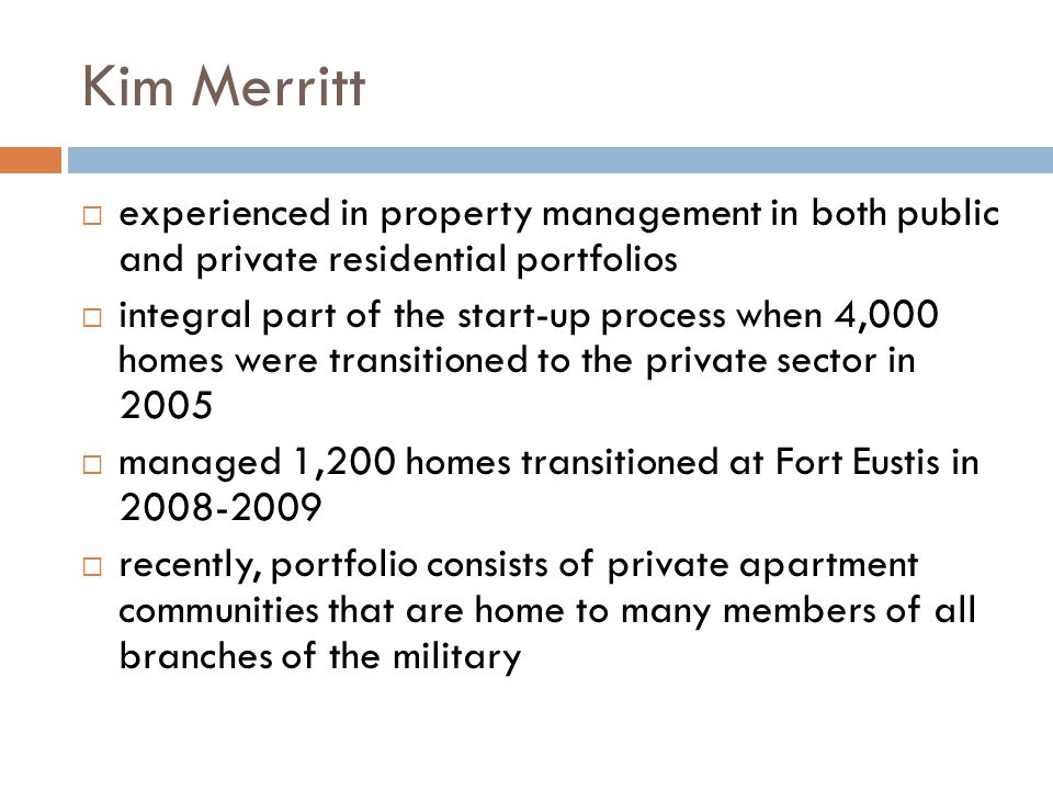 Kim Merritt experienced in property management in both public and private residential portfolios integral part of the start-up process when 4,000 homes were transitioned to the private sector in 2005 managed 1,200 homes transitioned at Fort Eustis in 2008-2009 recently, portfolio consists of private apartment communities that are home to many members of all branches of the military
