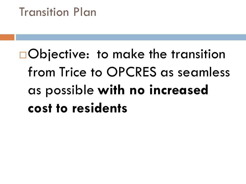 Transition Plan Objective: to make the transition from Trice to OPCRES as seamless as possible with no increased cost to residents