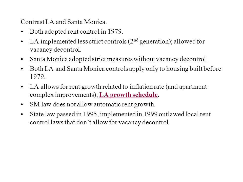Contrast LA and Santa Monica. Both adopted rent control in 1979. LA implemented less strict controls (2 nd generation); allowed for vacancy decontrol.