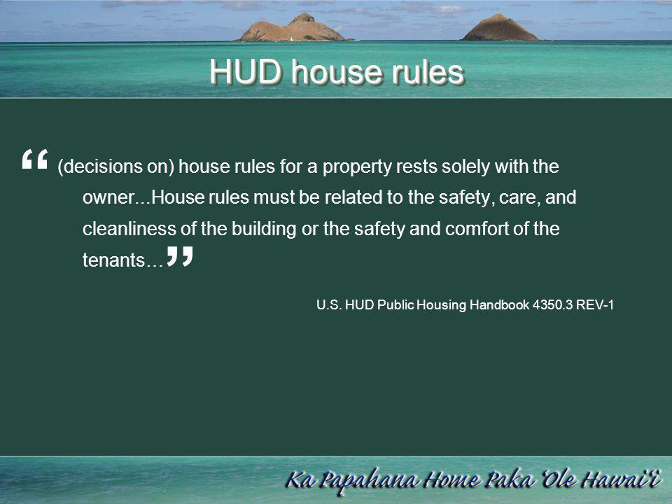 HUD house rules (decisions on) house rules for a property rests solely with the owner...House rules must be related to the safety, care, and cleanline
