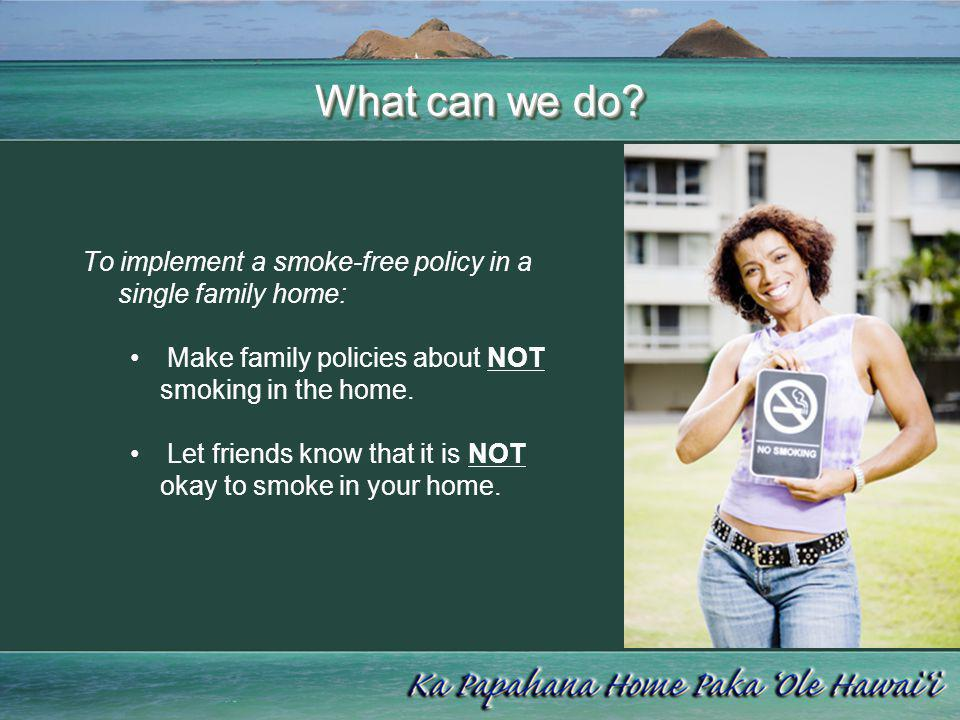 What can we do? To implement a smoke-free policy in a single family home: Make family policies about NOT smoking in the home. Let friends know that it