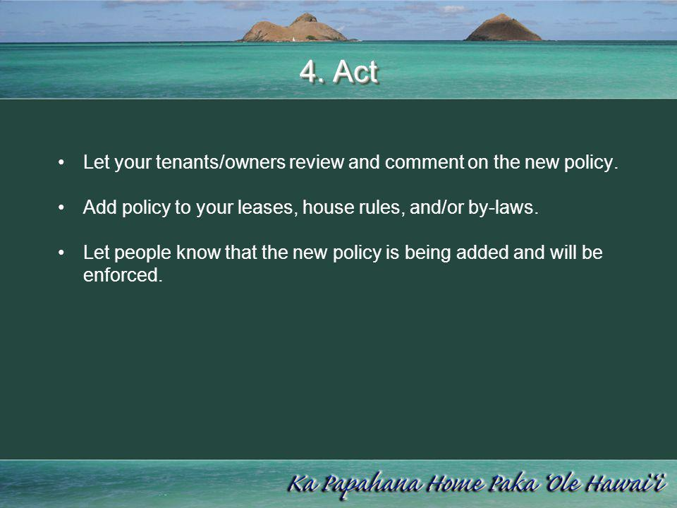 4. Act Let your tenants/owners review and comment on the new policy. Add policy to your leases, house rules, and/or by-laws. Let people know that the
