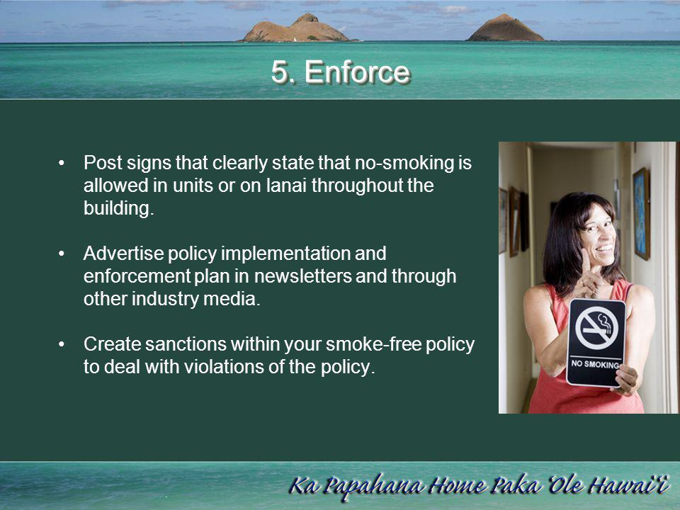 5. Enforce Post signs that clearly state that no-smoking is allowed in units or on lanai throughout the building. Advertise policy implementation and